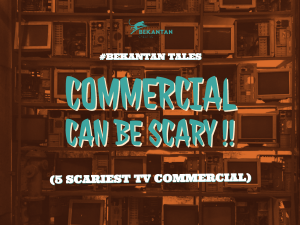 #BEKANTAN TALES: Commercial Can Be Scary!